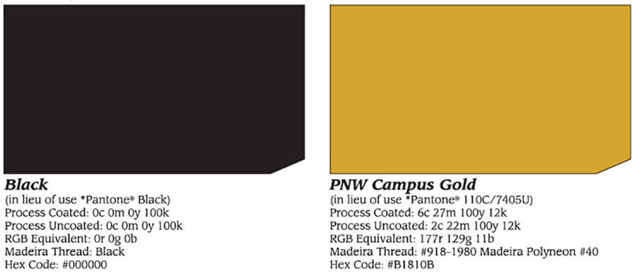 Official Color Standards for PNW. Black (in lieu of use *Pantone Black) Process Coated: 0c 0m 0y 100k Process Uncoated: 0c 0m 0y 100k RGB Equivalent: or og ob Madeira Thread: Black Hex Code: #000000 PNW Campus Gold (in lieu of use *Pantone 110c/7405U) Process Coated: 6c 17m 100y 12k Process Uncoated: 2c 22m 100y 12k RGB Equivalent: 177r 129g 11b Madeira Thread: #918-1980 Madeira Ployneon #40 Hex Code: #B1810B